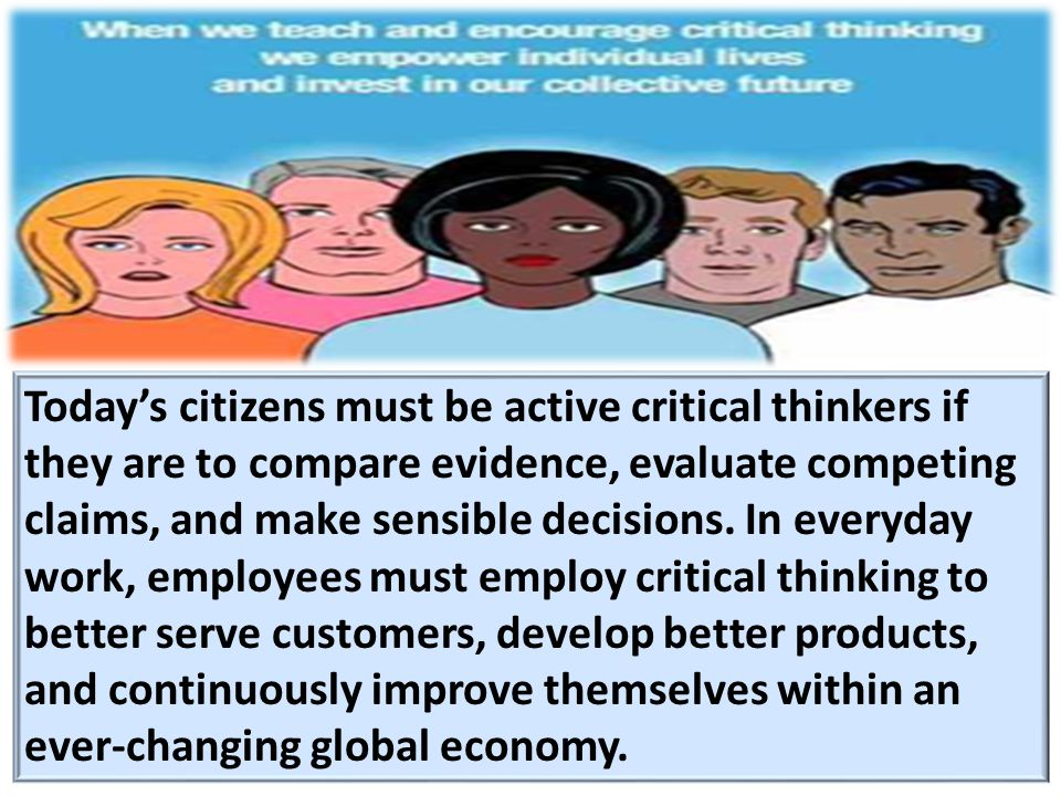 Today's citizens must be active critical thinkers if they are to compare evidence, evaluate competing claims, and make sensible decisions.