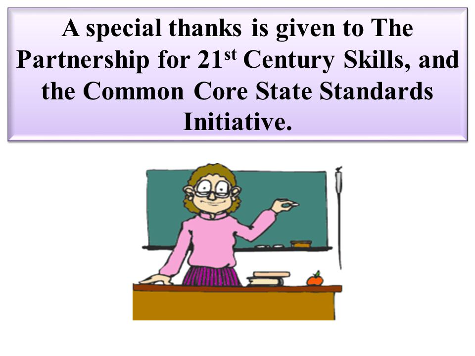 A special thanks is given to The Partnership for 21st Century Skills, and the Common Core State Standards Initiative.