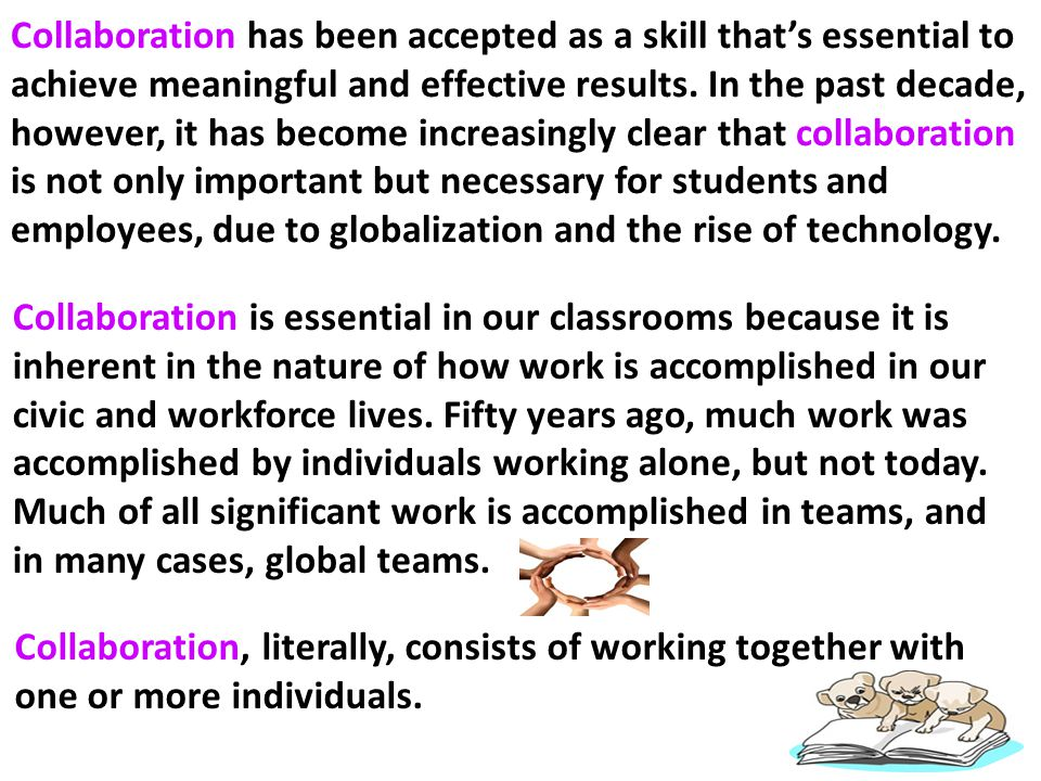 Collaboration has been accepted as a skill that's essential to achieve meaningful and effective results. In the past decade, however, it has become increasingly clear that collaboration is not only important but necessary for students and employees, due to globalization and the rise of technology.