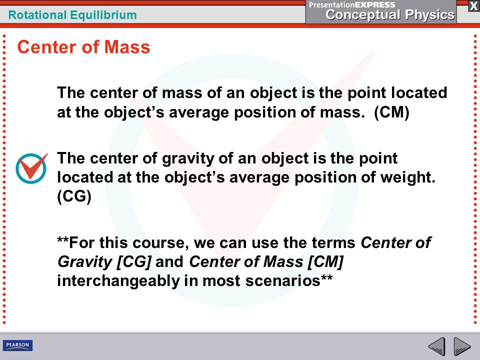 Center of Mass The center of mass of an object is the point located at the object's average position of mass. (CM)