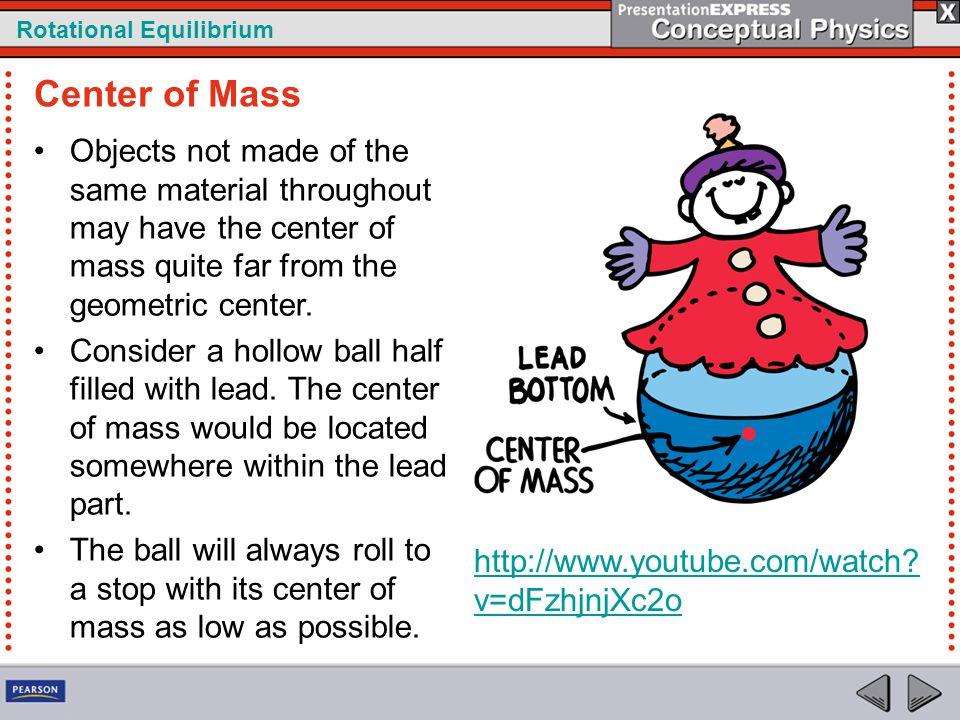 Center of Mass Objects not made of the same material throughout may have the center of mass quite far from the geometric center.