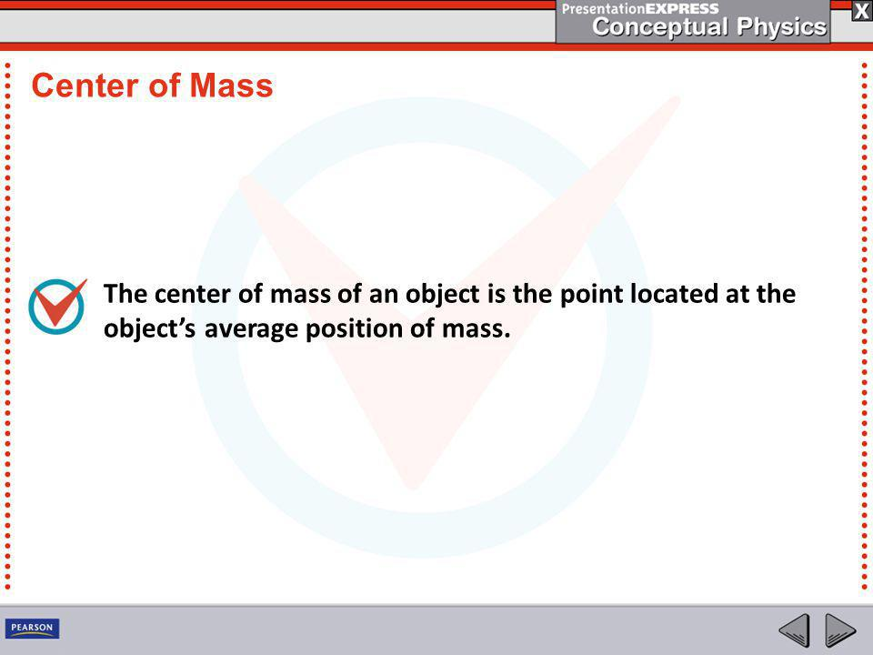 Center of Mass The center of mass of an object is the point located at the object's average position of mass.