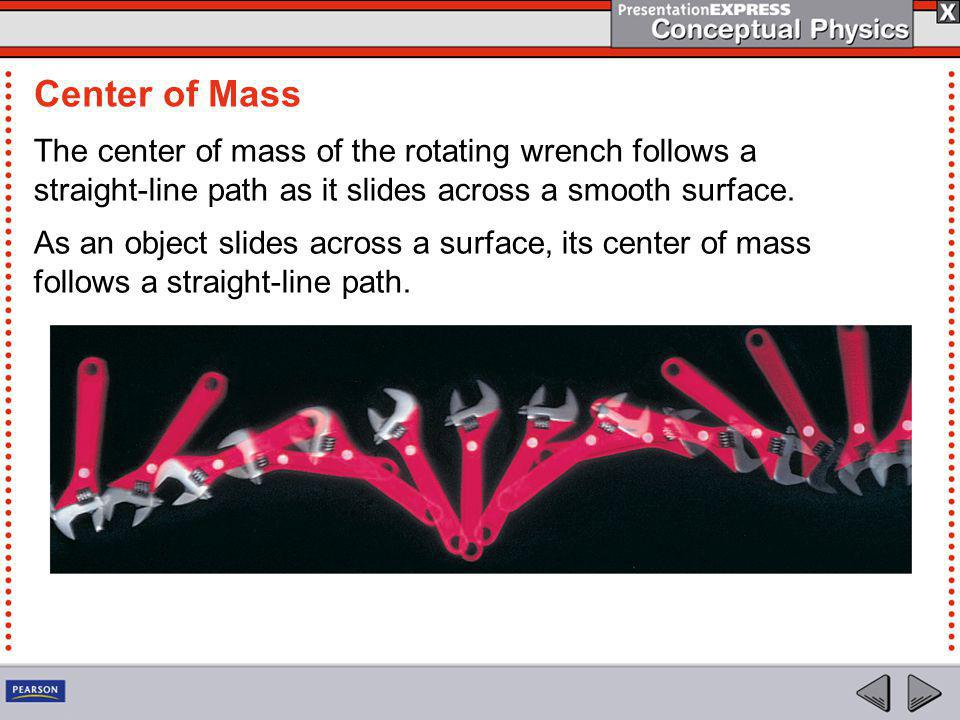Center of Mass The center of mass of the rotating wrench follows a straight-line path as it slides across a smooth surface.