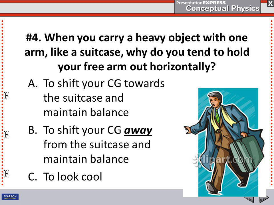 #4. When you carry a heavy object with one arm, like a suitcase, why do you tend to hold your free arm out horizontally