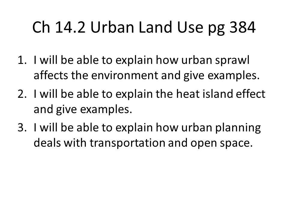 Ch 14.2 Urban Land Use pg 384 I will be able to explain how urban sprawl affects the environment and give examples.
