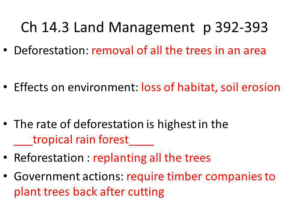 Ch 14.3 Land Management p 392-393 Deforestation: removal of all the trees in an area. Effects on environment: loss of habitat, soil erosion.