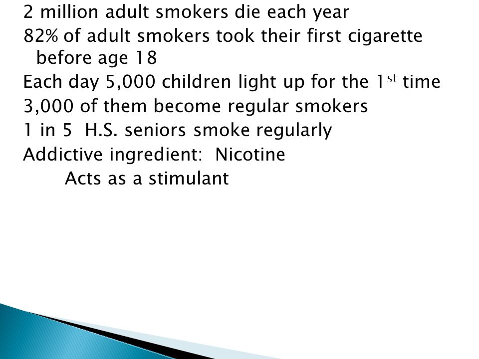 2 million adult smokers die each year 82% of adult smokers took their first cigarette before age 18 Each day 5,000 children light up for the 1st time 3,000 of them become regular smokers 1 in 5 H.S.