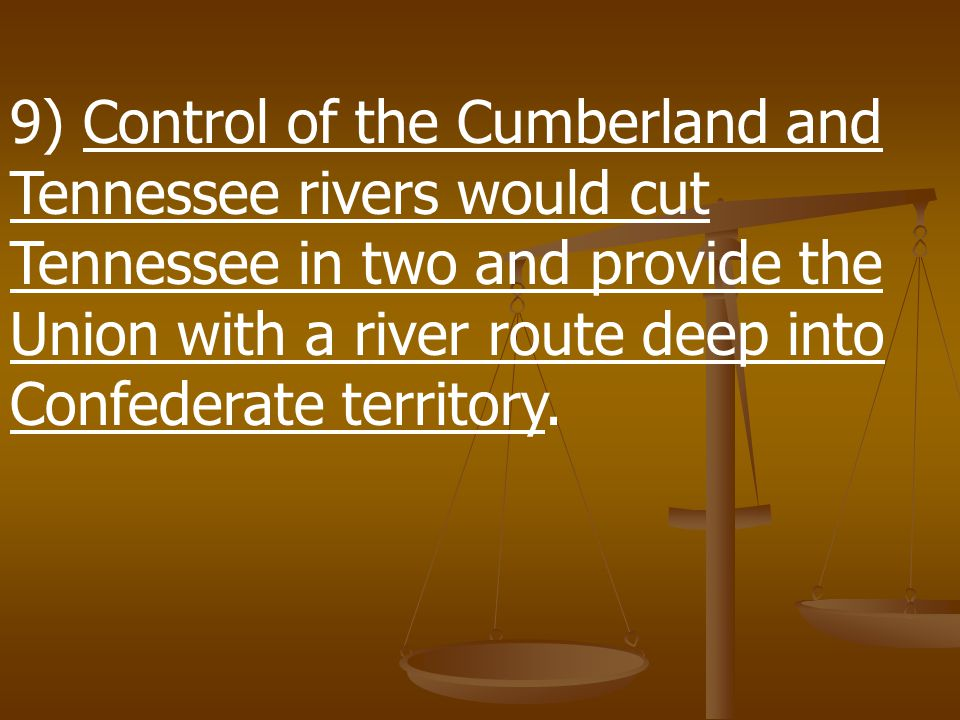 9) Control of the Cumberland and Tennessee rivers would cut Tennessee in two and provide the Union with a river route deep into Confederate territory.