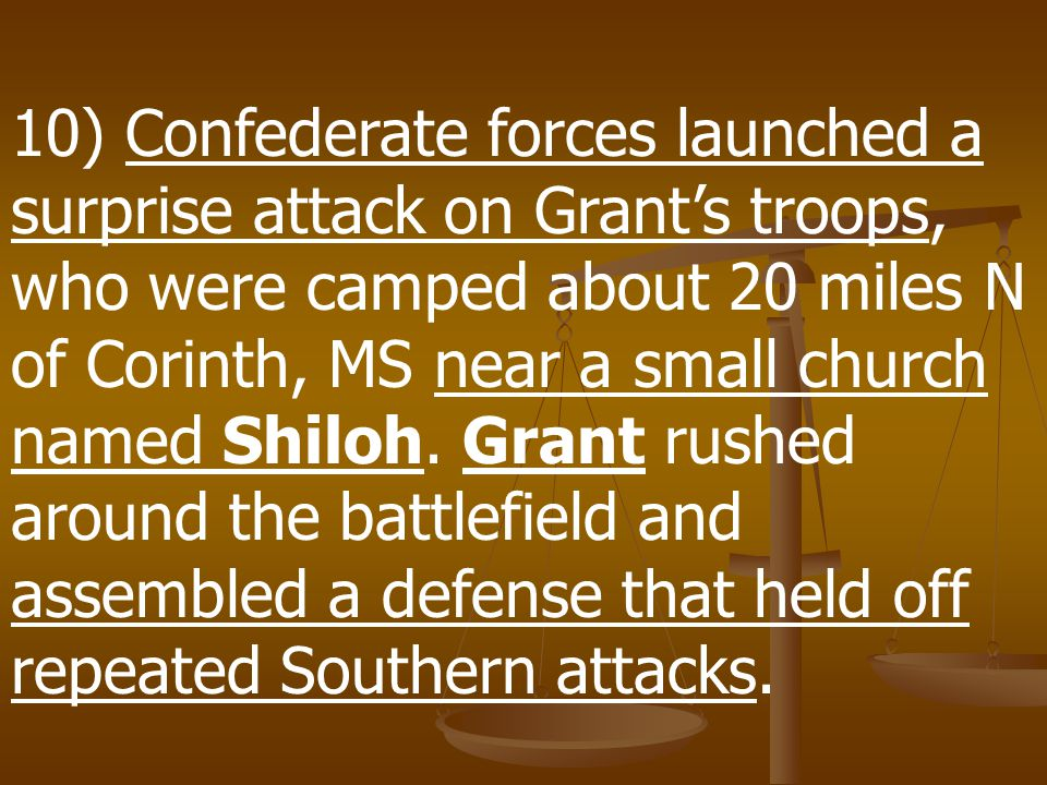 10) Confederate forces launched a surprise attack on Grant's troops, who were camped about 20 miles N of Corinth, MS near a small church named Shiloh.