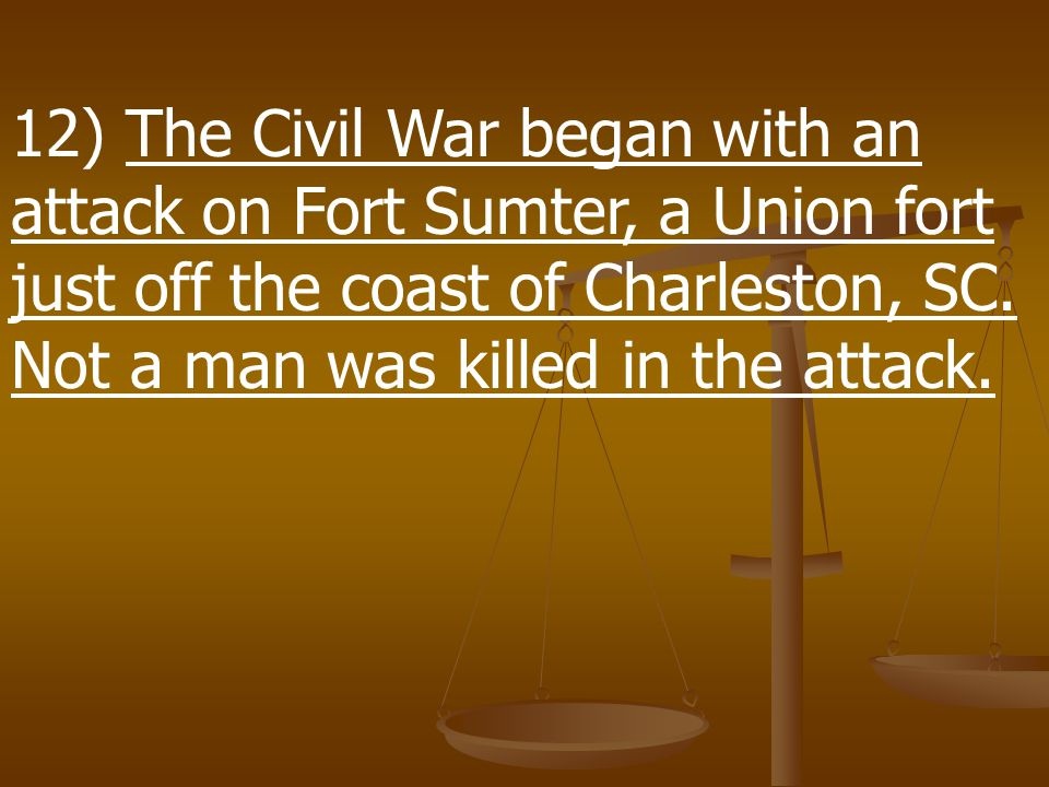 12) The Civil War began with an attack on Fort Sumter, a Union fort just off the coast of Charleston, SC.