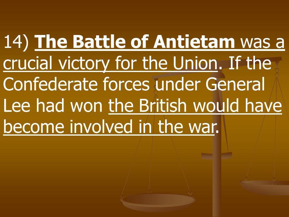 14) The Battle of Antietam was a crucial victory for the Union