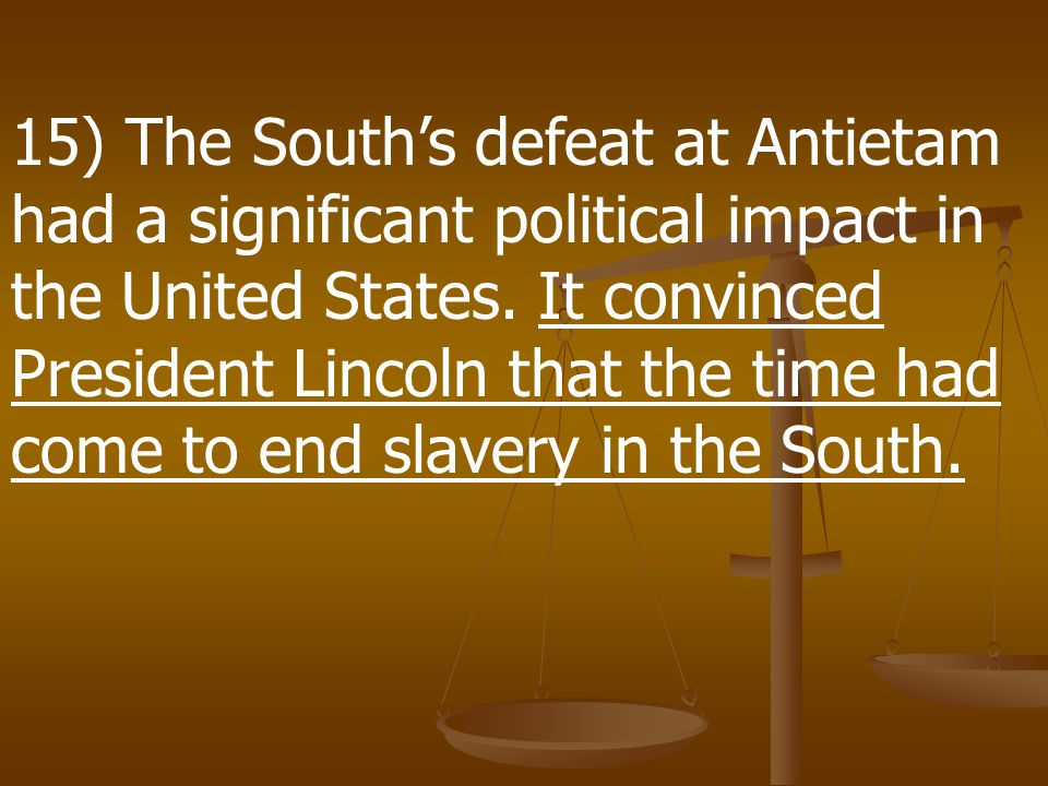 15) The South's defeat at Antietam had a significant political impact in the United States.