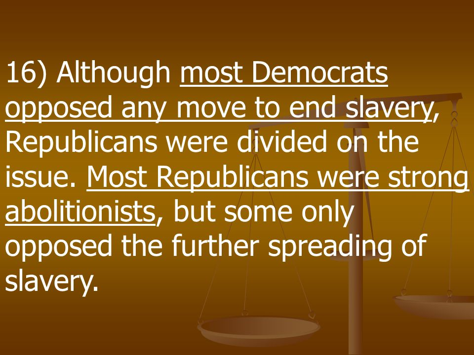 16) Although most Democrats opposed any move to end slavery, Republicans were divided on the issue.