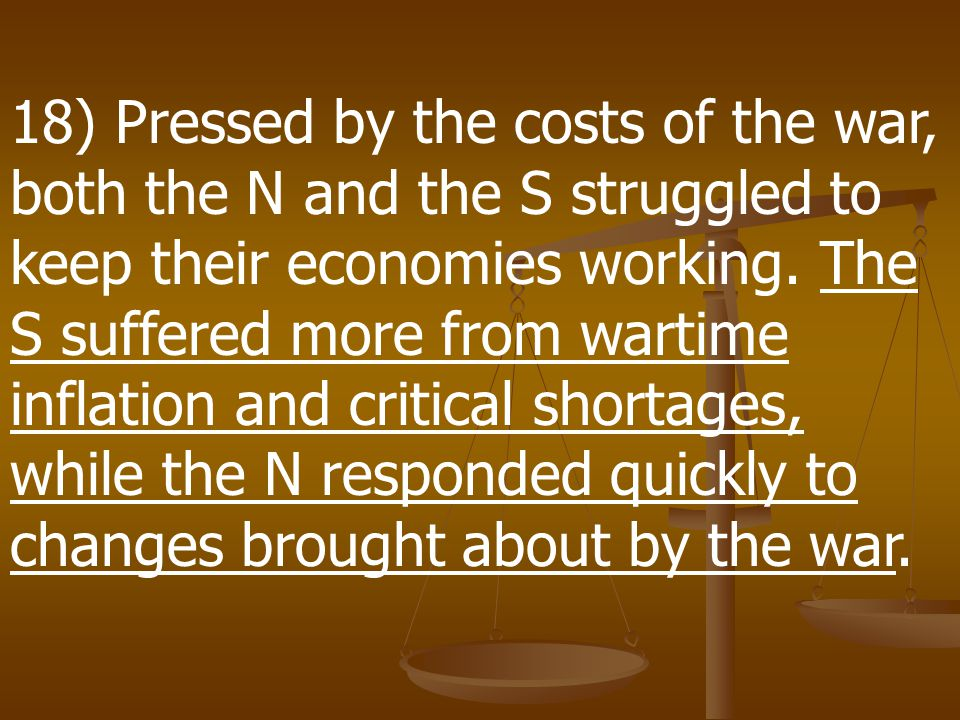 18) Pressed by the costs of the war, both the N and the S struggled to keep their economies working.