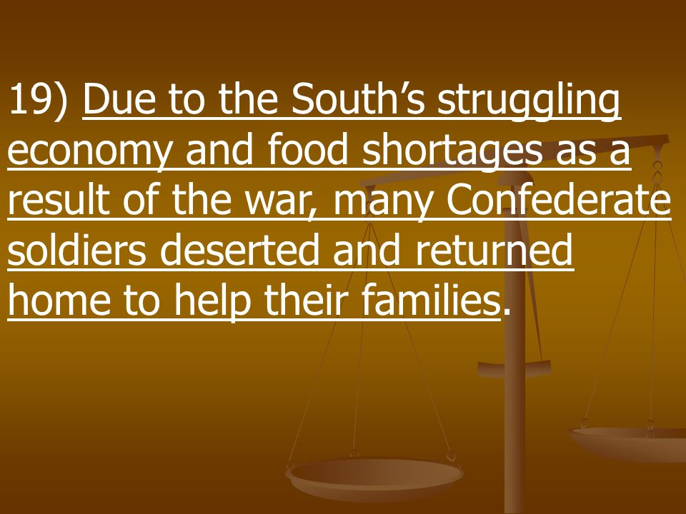 19) Due to the South's struggling economy and food shortages as a result of the war, many Confederate soldiers deserted and returned home to help their families.