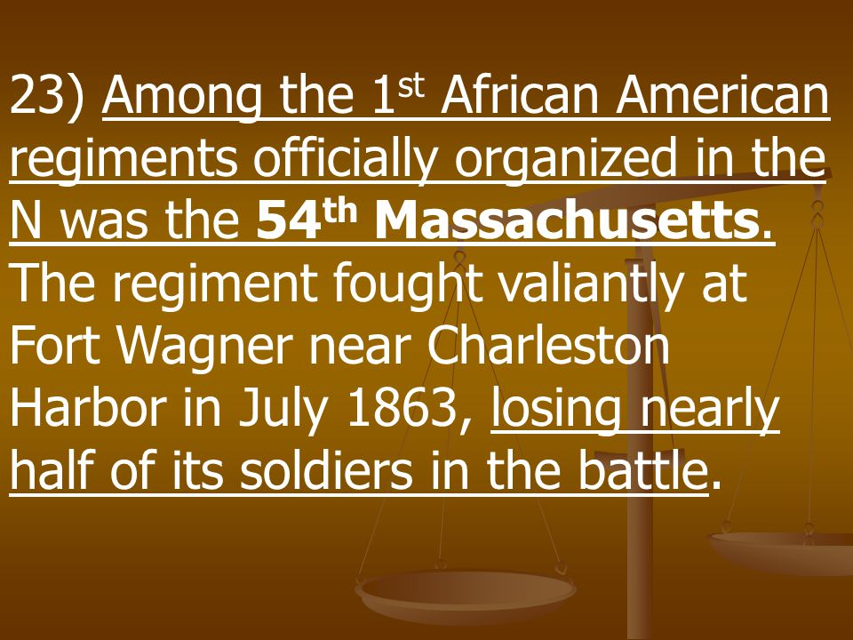 23) Among the 1st African American regiments officially organized in the N was the 54th Massachusetts.