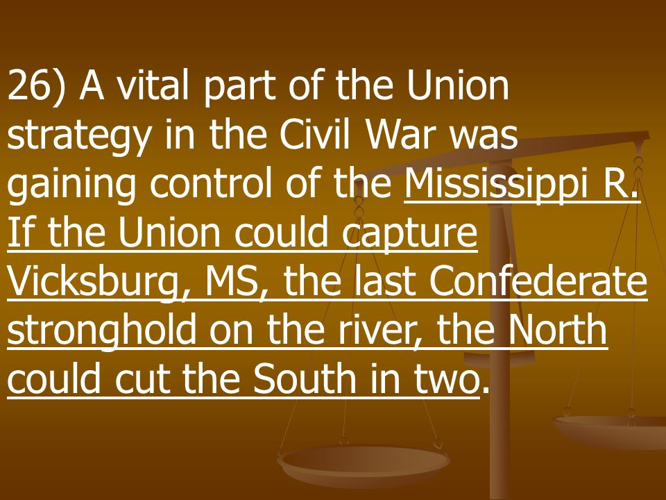26) A vital part of the Union strategy in the Civil War was gaining control of the Mississippi R.