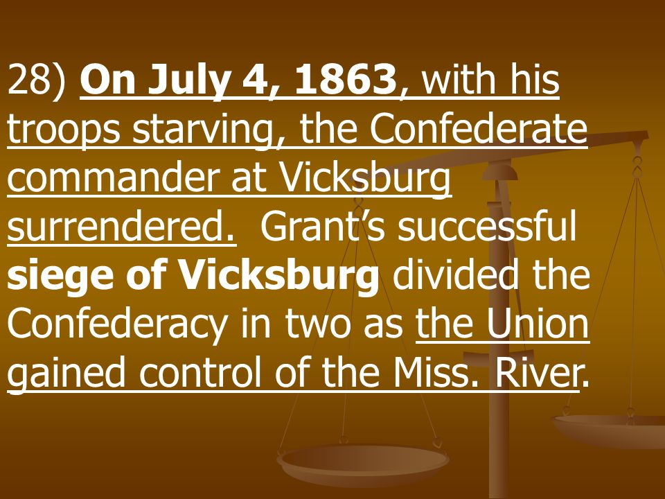 28) On July 4, 1863, with his troops starving, the Confederate commander at Vicksburg surrendered.