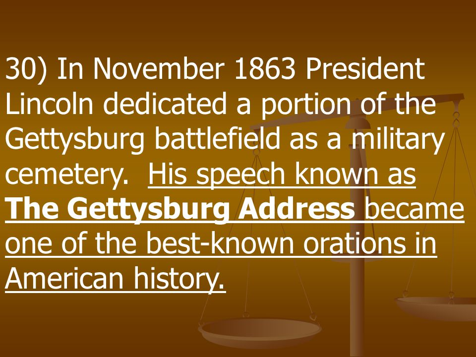 30) In November 1863 President Lincoln dedicated a portion of the Gettysburg battlefield as a military cemetery.