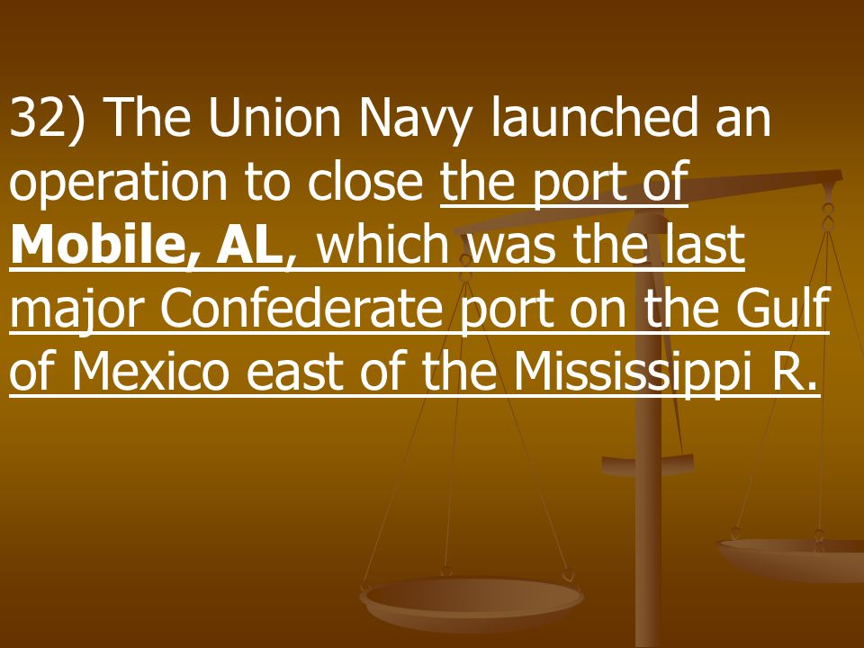 32) The Union Navy launched an operation to close the port of Mobile, AL, which was the last major Confederate port on the Gulf of Mexico east of the Mississippi R.