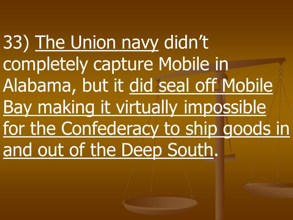33) The Union navy didn't completely capture Mobile in Alabama, but it did seal off Mobile Bay making it virtually impossible for the Confederacy to ship goods in and out of the Deep South.