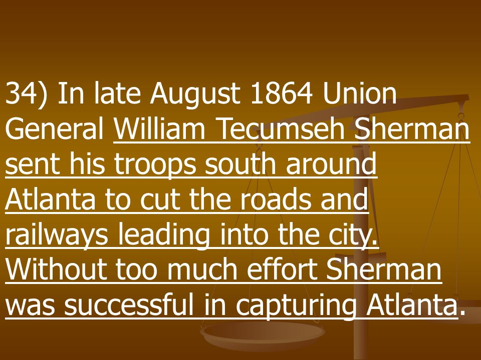 34) In late August 1864 Union General William Tecumseh Sherman sent his troops south around Atlanta to cut the roads and railways leading into the city.