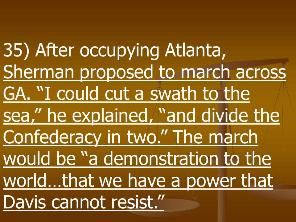 35) After occupying Atlanta, Sherman proposed to march across GA