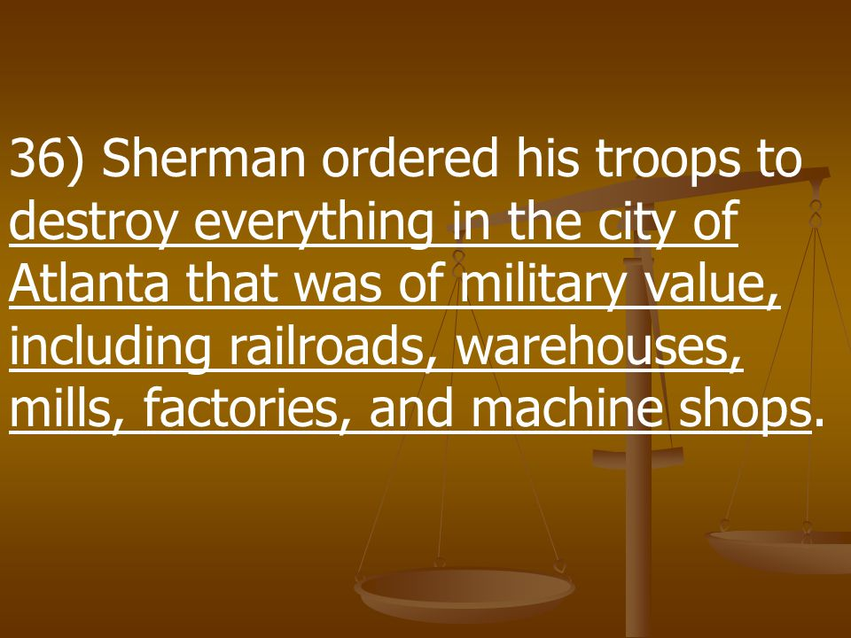 36) Sherman ordered his troops to destroy everything in the city of Atlanta that was of military value, including railroads, warehouses, mills, factories, and machine shops.