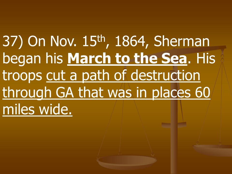 37) On Nov. 15th, 1864, Sherman began his March to the Sea