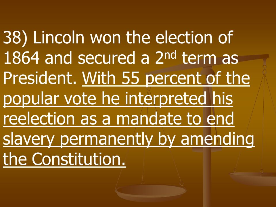 38) Lincoln won the election of 1864 and secured a 2nd term as President.