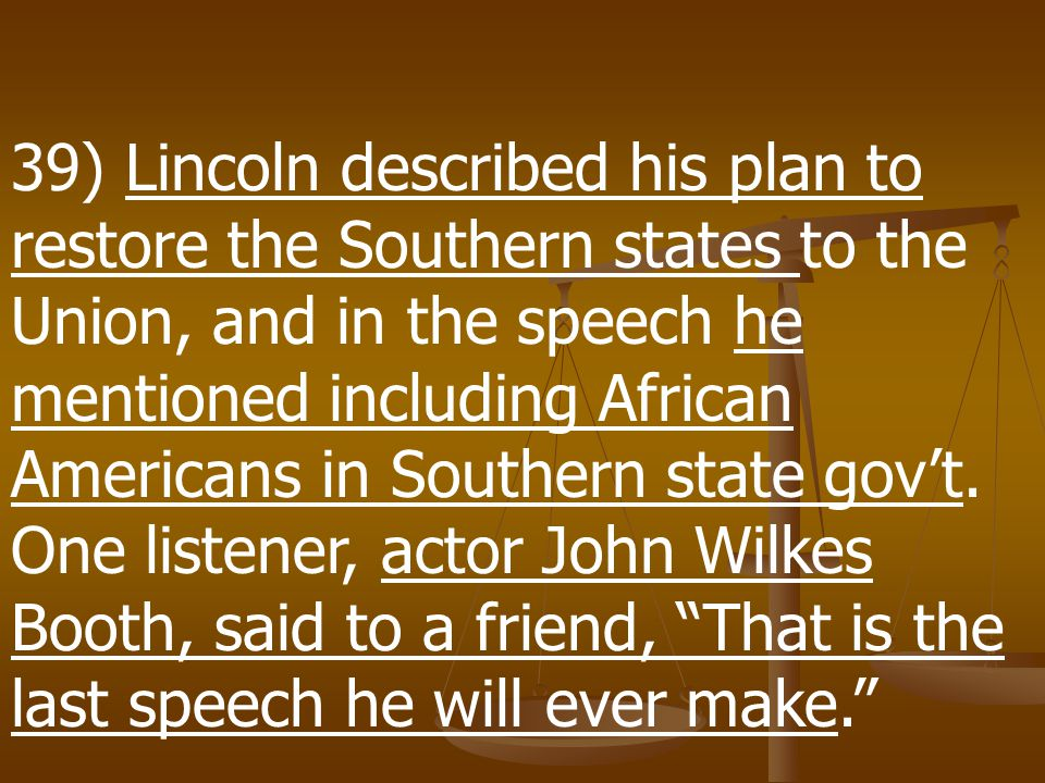 39) Lincoln described his plan to restore the Southern states to the Union, and in the speech he mentioned including African Americans in Southern state gov't.