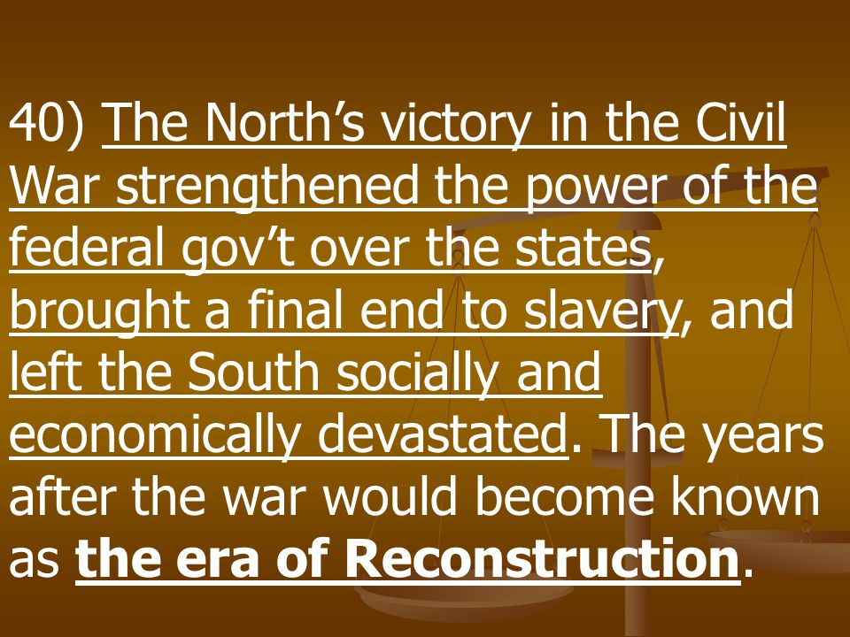 40) The North's victory in the Civil War strengthened the power of the federal gov't over the states, brought a final end to slavery, and left the South socially and economically devastated.