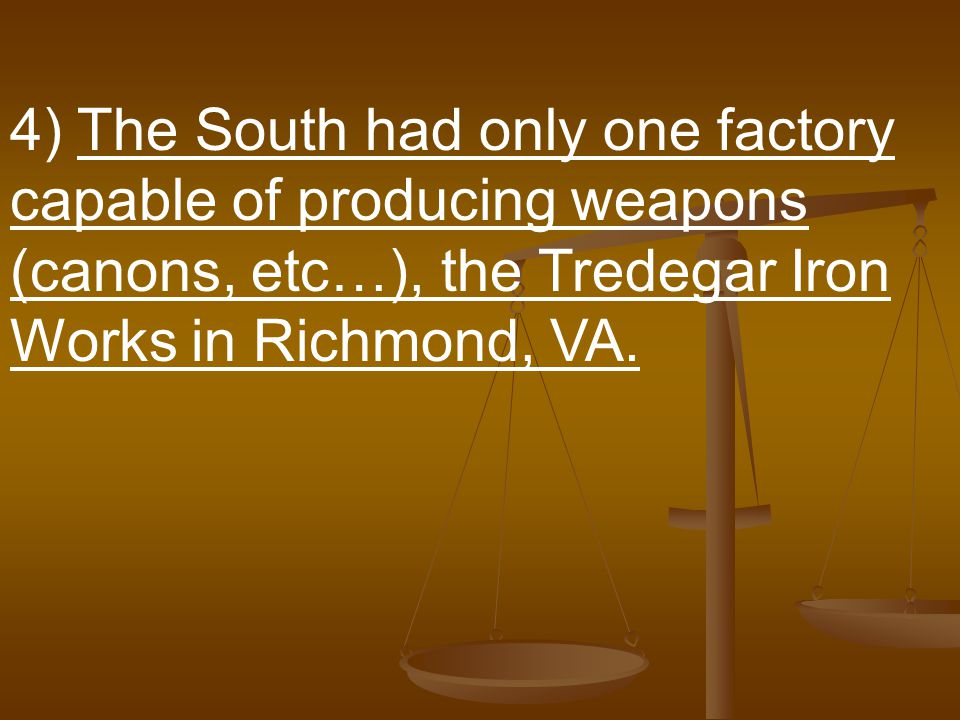 4) The South had only one factory capable of producing weapons (canons, etc…), the Tredegar Iron Works in Richmond, VA.