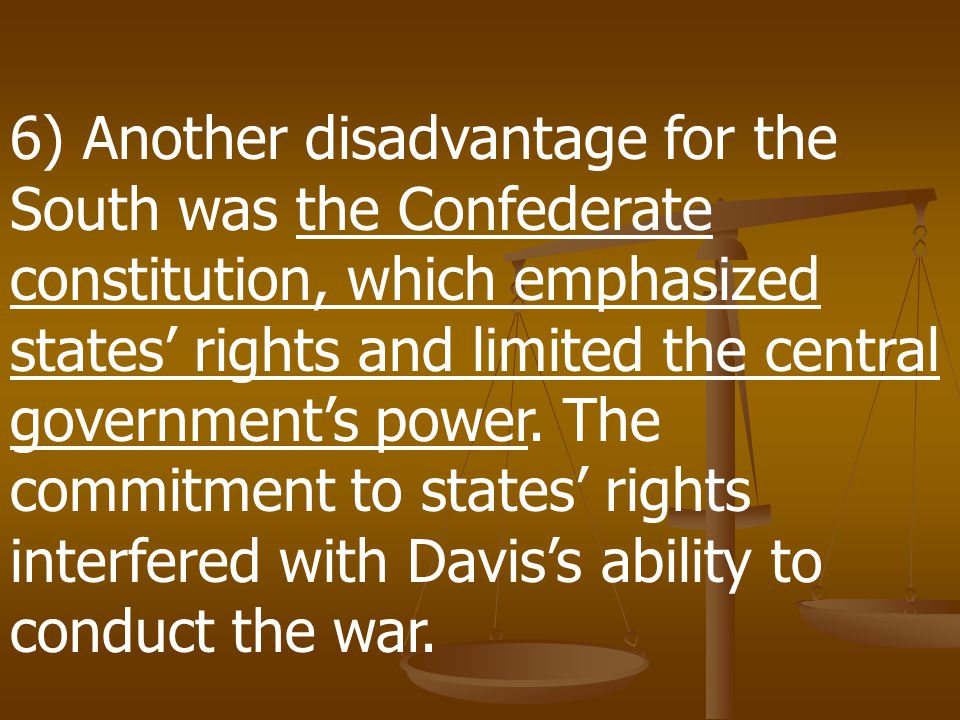 6) Another disadvantage for the South was the Confederate constitution, which emphasized states' rights and limited the central government's power.