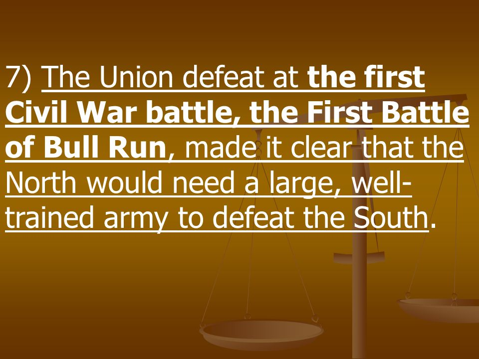 7) The Union defeat at the first Civil War battle, the First Battle of Bull Run, made it clear that the North would need a large, well-trained army to defeat the South.
