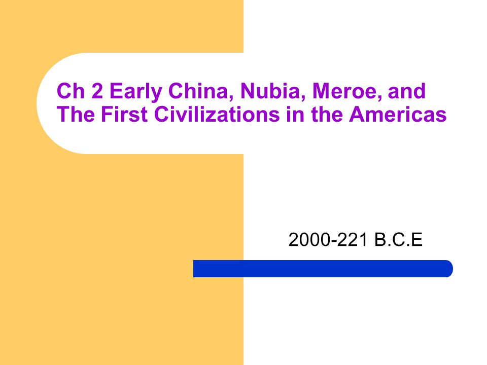 Ch 2 Early China, Nubia, Meroe, and The First Civilizations in the Americas