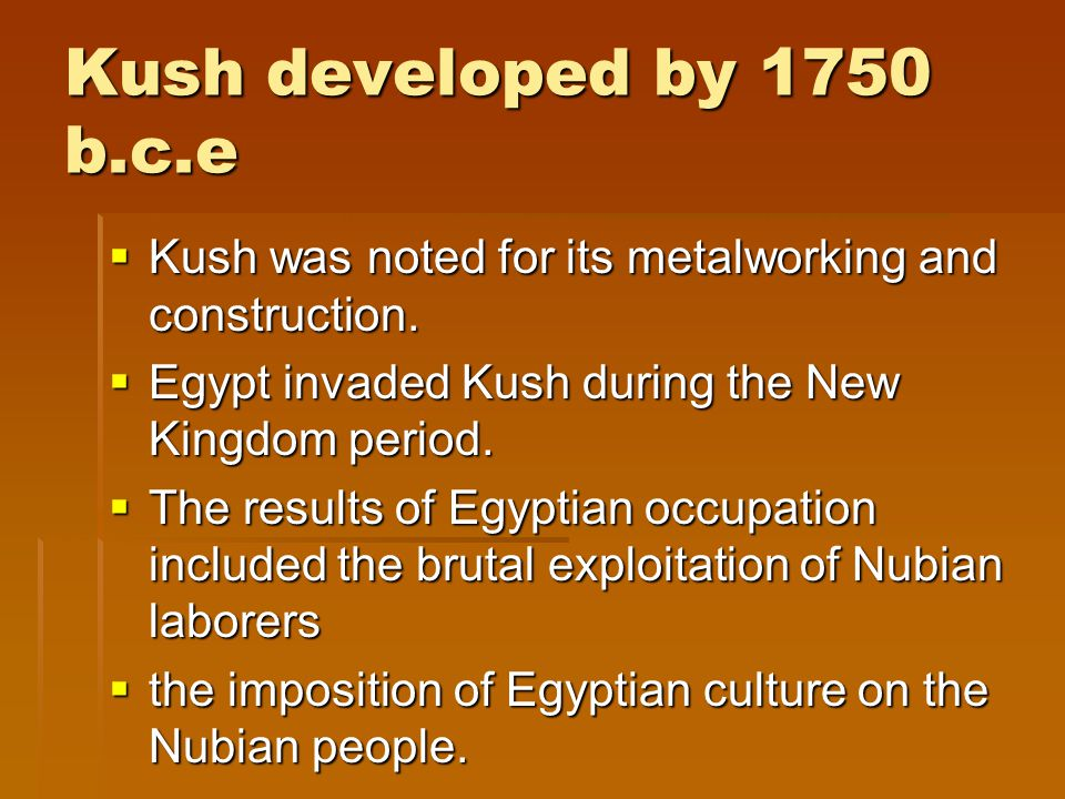 Kush developed by 1750 b.c.e Kush was noted for its metalworking and construction. Egypt invaded Kush during the New Kingdom period.