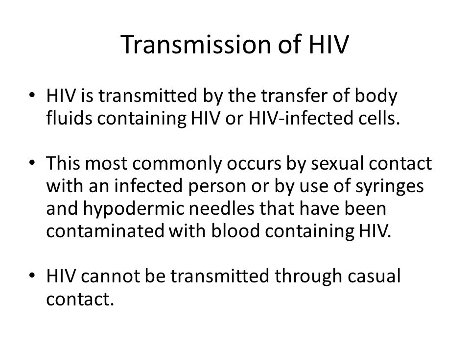 Transmission of HIV HIV is transmitted by the transfer of body fluids containing HIV or HIV-infected cells.