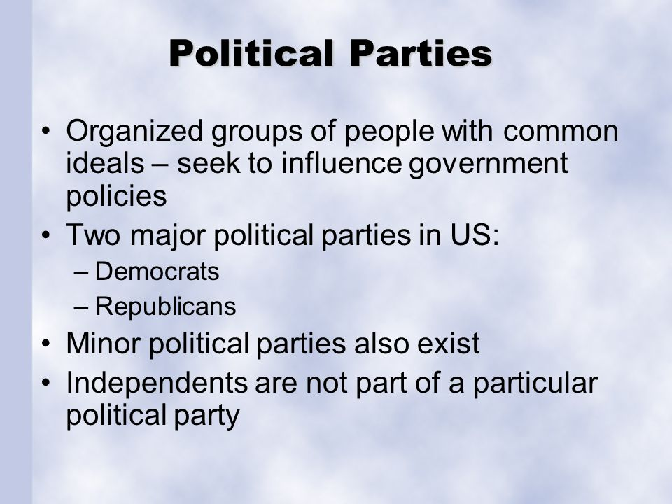 Political Parties Organized groups of people with common ideals – seek to influence government policies.