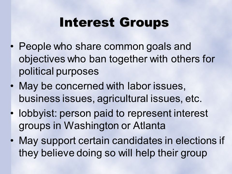 Interest Groups People who share common goals and objectives who ban together with others for political purposes.