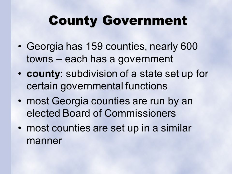 County Government Georgia has 159 counties, nearly 600 towns – each has a government.