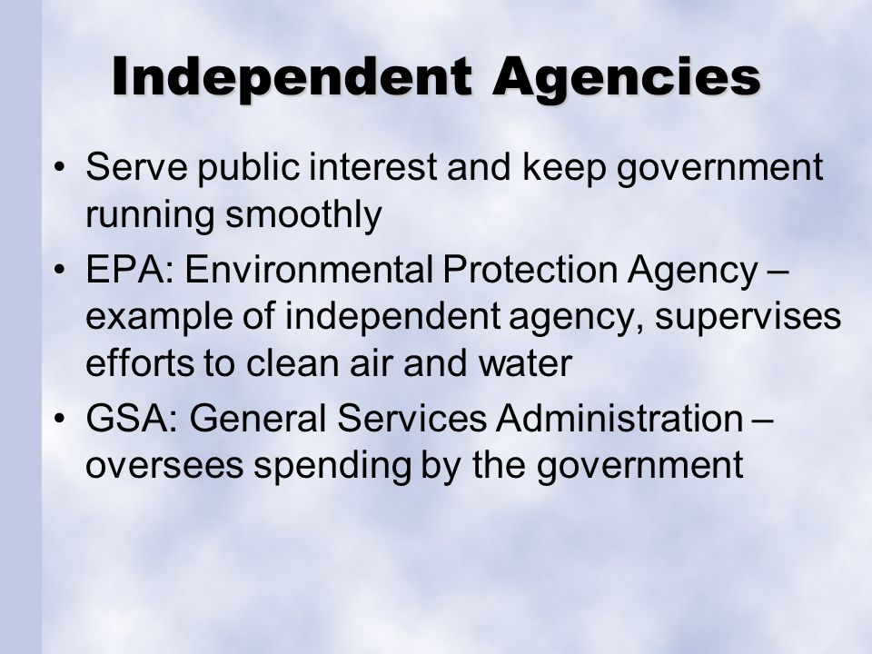 Independent Agencies Serve public interest and keep government running smoothly.
