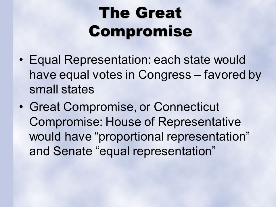 The Great Compromise Equal Representation: each state would have equal votes in Congress – favored by small states.