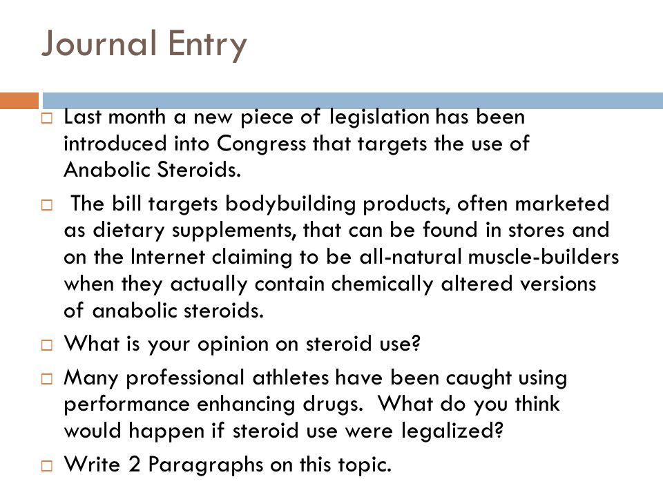 Journal Entry Last month a new piece of legislation has been introduced into Congress that targets the use of Anabolic Steroids.