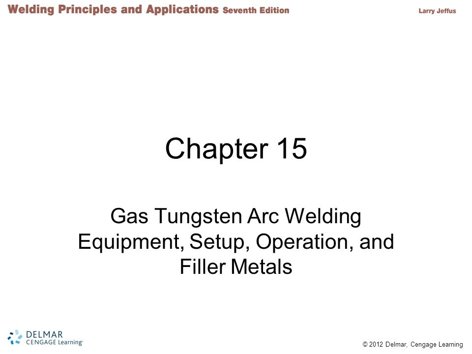 Chapter 15 Gas Tungsten Arc Welding Equipment, Setup, Operation, and Filler Metals