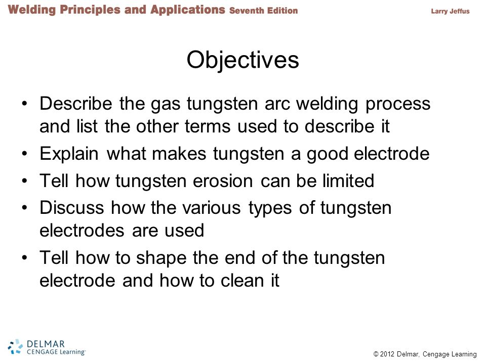 Objectives Describe the gas tungsten arc welding process and list the other terms used to describe it.