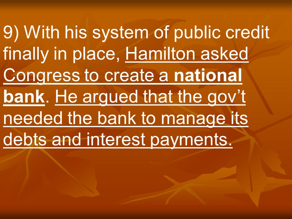 9) With his system of public credit finally in place, Hamilton asked Congress to create a national bank.