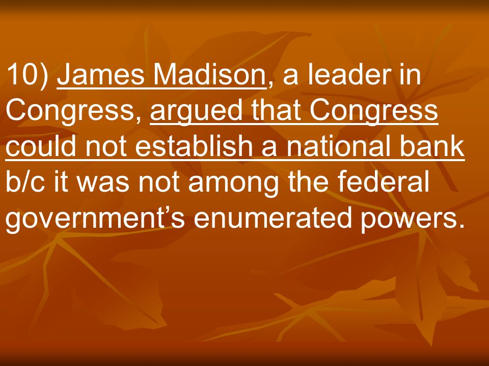 10) James Madison, a leader in Congress, argued that Congress could not establish a national bank b/c it was not among the federal government's enumerated powers.