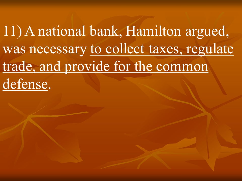 11) A national bank, Hamilton argued, was necessary to collect taxes, regulate trade, and provide for the common defense.