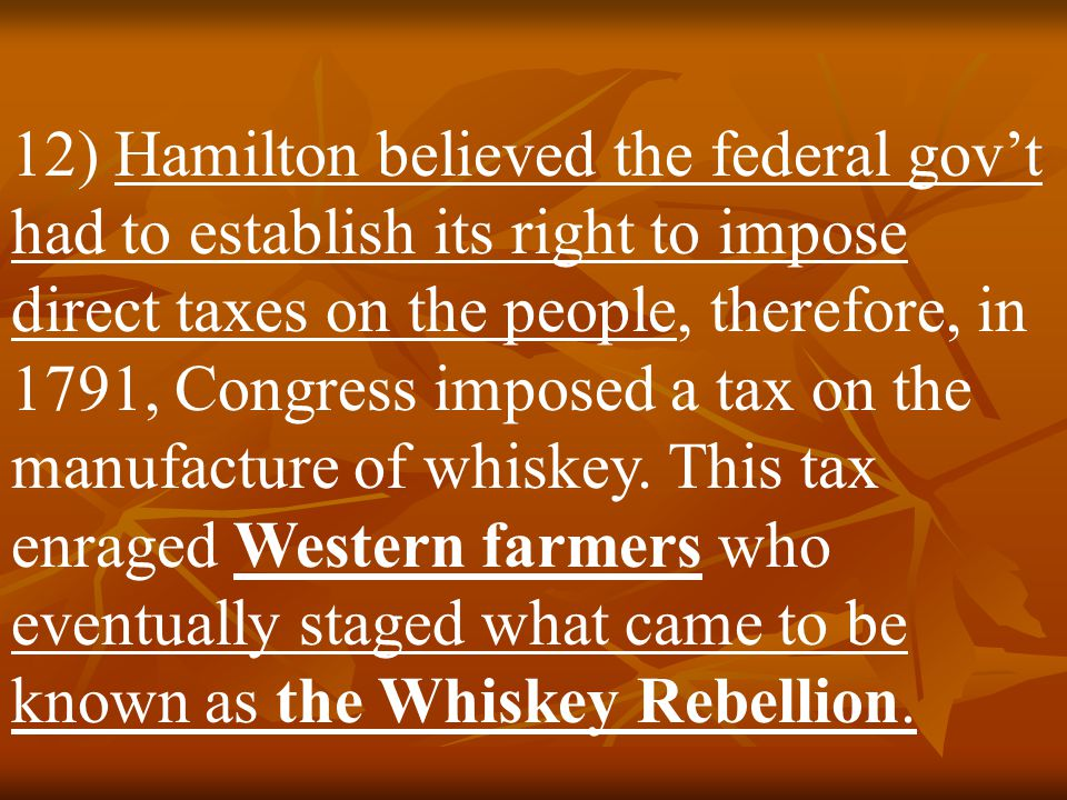 12) Hamilton believed the federal gov't had to establish its right to impose direct taxes on the people, therefore, in 1791, Congress imposed a tax on the manufacture of whiskey.